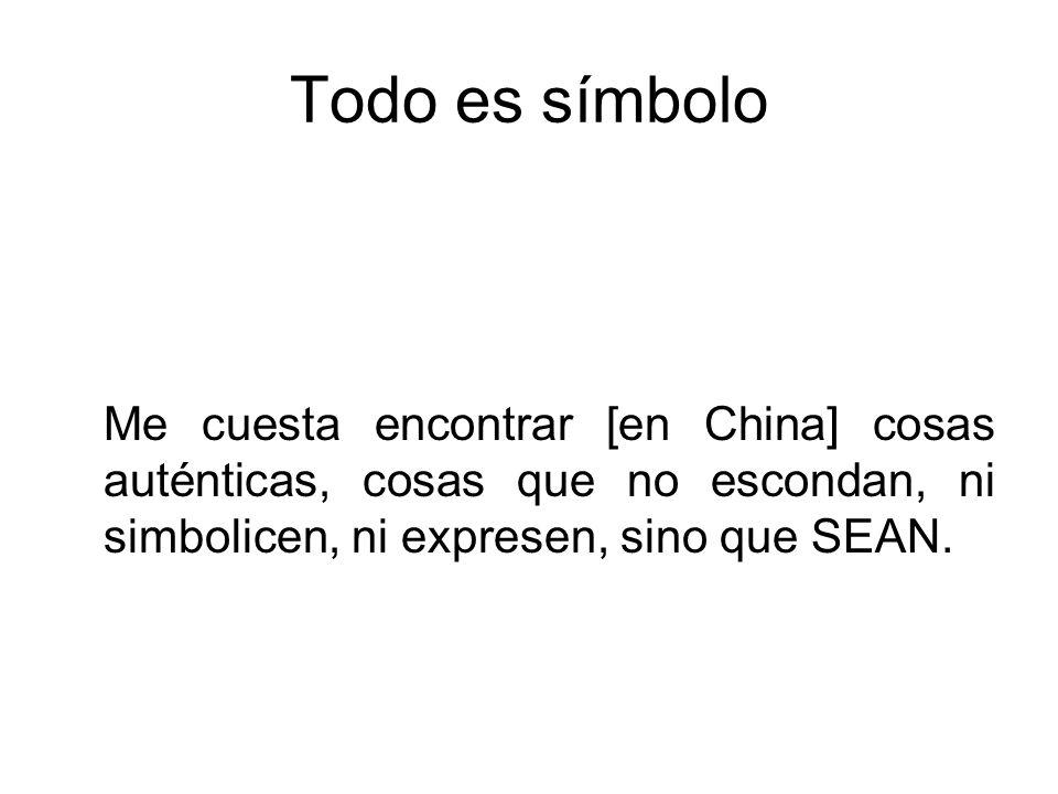 Todo es símbolo Me cuesta encontrar [en China] cosas auténticas, cosas que no escondan, ni simbolicen, ni expresen, sino que SEAN.